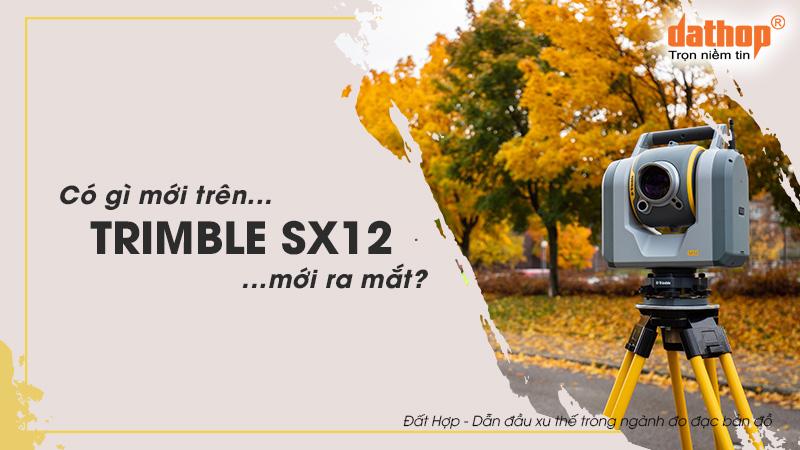 Có gì mới trên thiết bị Trimble SX12 mới ra mắt?