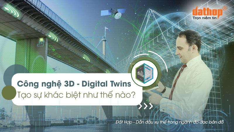 Công nghệ 3D (Digital Twins) tạo sự khác biệt như thế nào?