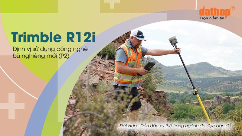 Trimble R12i – Định vị sử dụng công nghệ bù nghiêng mới (P2)