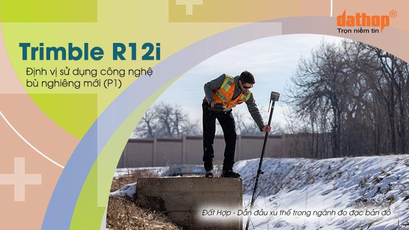 Trimble R12i – Định vị sử dụng công nghệ bù nghiêng mới (P1)