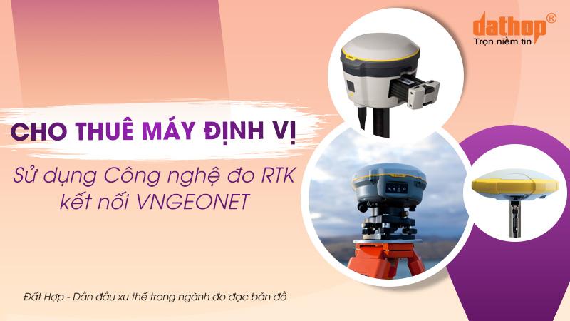 Cho thuê máy định vị sử dụng công nghệ đo RTK kết nối VNGEONET